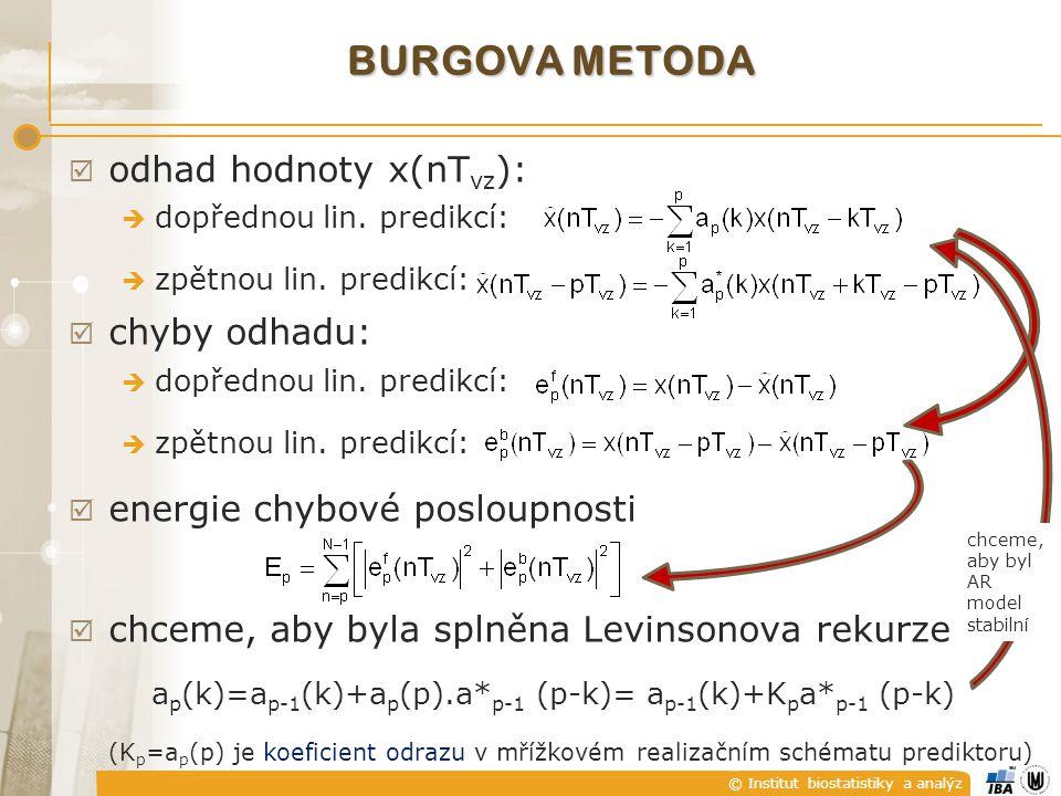 © Institut biostatistiky a analýz UR Č ENÍ Ř ÁDU AR MODELU  řád nebývá znám apriori, je třeba jej odhadnout – je-li nízký – spektrum se vyhlazuje, je-li vysoký – zvýšený výskyt parazitních detailů  první možnost – zvyšovat řád, dokud predikční chyba nebude minimální  všechny LMS metody mají teoreticky monotónně klesající chybu E i = E i-1 [1-|a i (i)| 2 ] ….