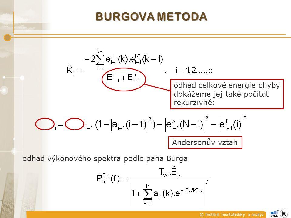 © Institut biostatistiky a analýz BURGOVA METODA  výhody:  dobrá frekvenční rozlišovací schopnost;  AR model je stabilní;  dobře se to počítá  nevýhody:  štěpení spektrálních čar při velkém poměru signál/šum;  parazitní vrcholy ve spektru při modelech vyšších řádů  u harmonických signálů v šumu je odhad citlivý na počáteční fázi harmonického signálu – projevuje se to frekvenčním posunem