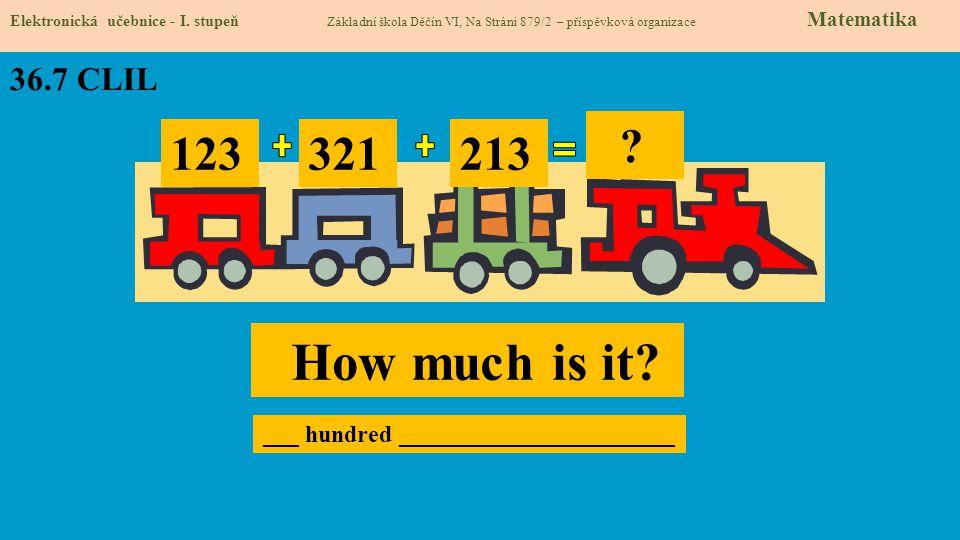36.7 CLIL Elektronická učebnice - I. stupeň Základní škola Děčín VI, Na Stráni 879/2 – příspěvková organizace Matematika 123 321 213 ? How much is it?