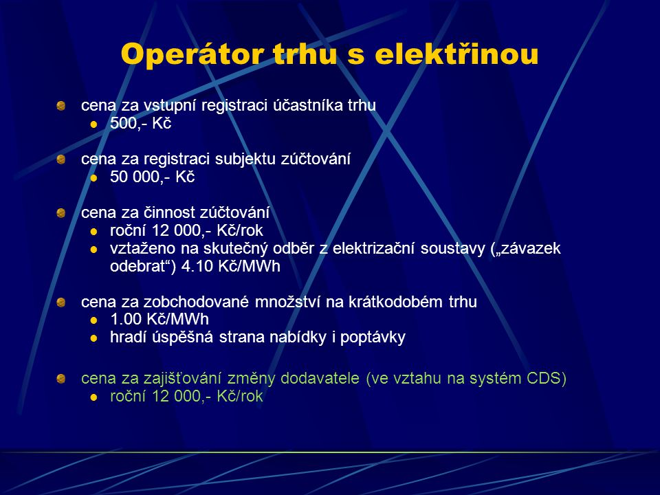 """Operátor trhu s elektřinou cena za vstupní registraci účastníka trhu 500,- Kč cena za registraci subjektu zúčtování 50 000,- Kč cena za činnost zúčtování roční 12 000,- Kč/rok vztaženo na skutečný odběr z elektrizační soustavy (""""závazek odebrat ) 4.10 Kč/MWh cena za zobchodované množství na krátkodobém trhu 1.00 Kč/MWh hradí úspěšná strana nabídky i poptávky cena za zajišťování změny dodavatele (ve vztahu na systém CDS) roční 12 000,- Kč/rok"""