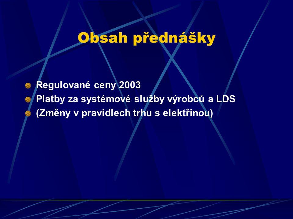 Obsah přednášky Regulované ceny 2003 Platby za systémové služby výrobců a LDS (Změny v pravidlech trhu s elektřinou)