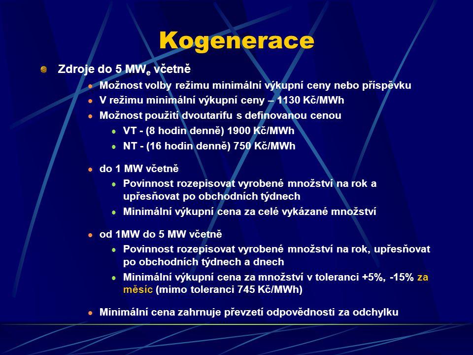 Kogenerace Zdroje do 5 MW e včetně Možnost volby režimu minimální výkupní ceny nebo příspěvku V režimu minimální výkupní ceny – 1130 Kč/MWh Možnost použití dvoutarifu s definovanou cenou VT - (8 hodin denně) 1900 Kč/MWh NT - (16 hodin denně) 750 Kč/MWh do 1 MW včetně Povinnost rozepisovat vyrobené množství na rok a upřesňovat po obchodních týdnech Minimální výkupní cena za celé vykázané množství od 1MW do 5 MW včetně Povinnost rozepisovat vyrobené množství na rok, upřesňovat po obchodních týdnech a dnech Minimální výkupní cena za množství v toleranci +5%, -15% za měsíc (mimo toleranci 745 Kč/MWh) Minimální cena zahrnuje převzetí odpovědnosti za odchylku