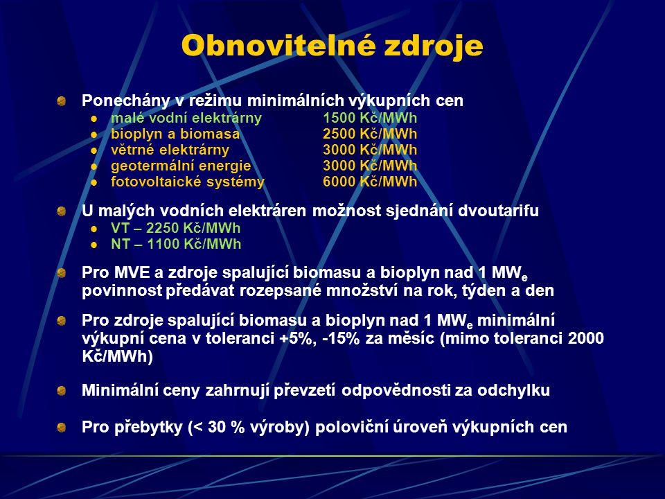 Obnovitelné zdroje Ponechány v režimu minimálních výkupních cen malé vodní elektrárny 1500 Kč/MWh bioplyn a biomasa 2500 Kč/MWh větrné elektrárny 3000 Kč/MWh geotermální energie3000 Kč/MWh fotovoltaické systémy 6000 Kč/MWh U malých vodních elektráren možnost sjednání dvoutarifu VT – 2250 Kč/MWh NT – 1100 Kč/MWh Pro MVE a zdroje spalující biomasu a bioplyn nad 1 MW e povinnost předávat rozepsané množství na rok, týden a den Pro zdroje spalující biomasu a bioplyn nad 1 MW e minimální výkupní cena v toleranci +5%, -15% za měsíc (mimo toleranci 2000 Kč/MWh) Minimální ceny zahrnují převzetí odpovědnosti za odchylku Pro přebytky (< 30 % výroby) poloviční úroveň výkupních cen