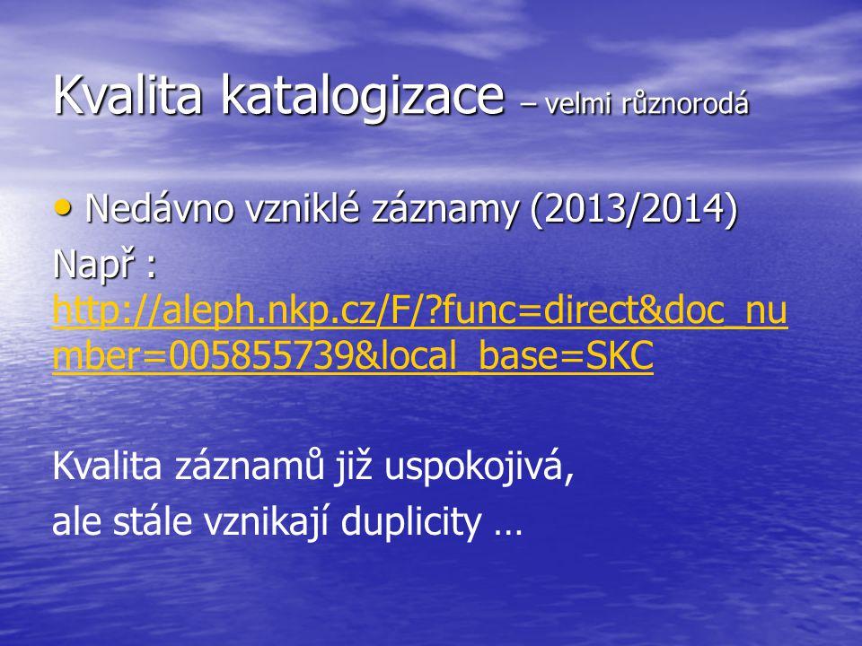 Kvalita katalogizace – velmi různorodá Nedávno vzniklé záznamy (2013/2014) Nedávno vzniklé záznamy (2013/2014) Např : Např : http://aleph.nkp.cz/F/ func=direct&doc_nu mber=005855739&local_base=SKC http://aleph.nkp.cz/F/ func=direct&doc_nu mber=005855739&local_base=SKC Kvalita záznamů již uspokojivá, ale stále vznikají duplicity …