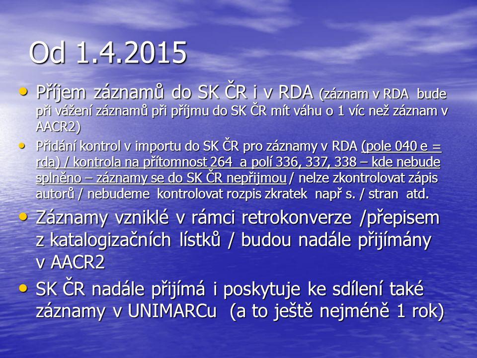 Od 1.4.2015 Příjem záznamů do SK ČR i v RDA (záznam v RDA bude při vážení záznamů při příjmu do SK ČR mít váhu o 1 víc než záznam v AACR2) Příjem záznamů do SK ČR i v RDA (záznam v RDA bude při vážení záznamů při příjmu do SK ČR mít váhu o 1 víc než záznam v AACR2) Přidání kontrol v importu do SK ČR pro záznamy v RDA (pole 040 e = rda) / kontrola na přítomnost 264 a polí 336, 337, 338 – kde nebude splněno – záznamy se do SK ČR nepřijmou / nelze zkontrolovat zápis autorů / nebudeme kontrolovat rozpis zkratek např s.