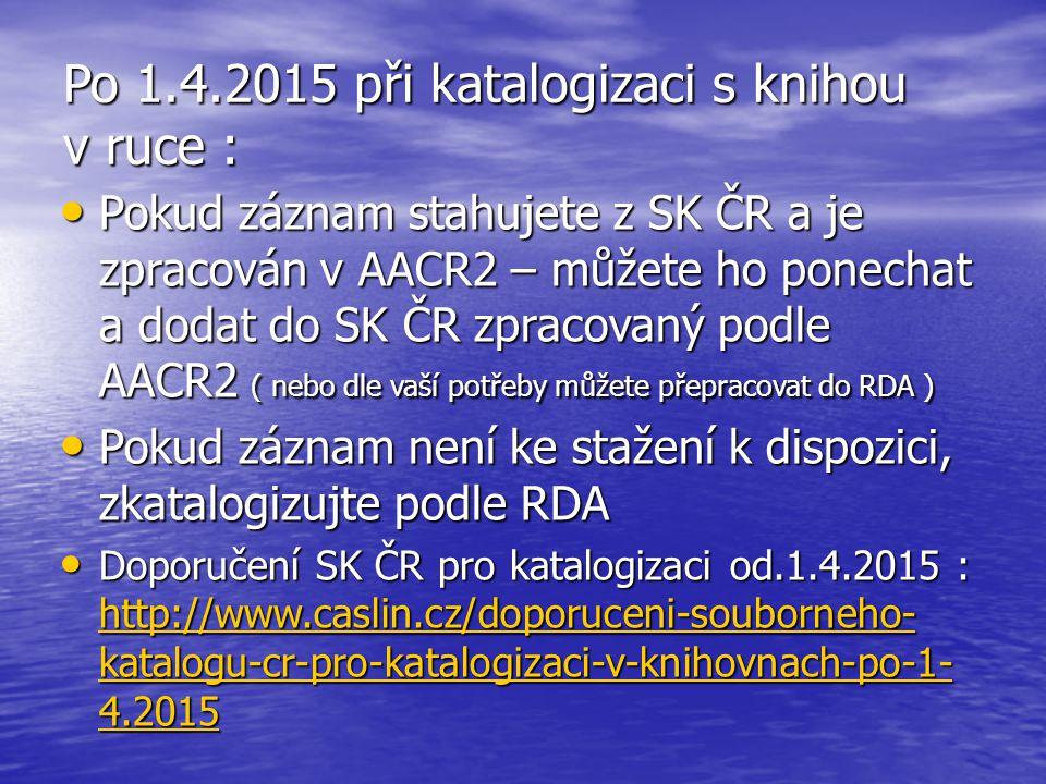 Po 1.4.2015 při katalogizaci s knihou v ruce : Pokud záznam stahujete z SK ČR a je zpracován v AACR2 – můžete ho ponechat a dodat do SK ČR zpracovaný podle AACR2 ( nebo dle vaší potřeby můžete přepracovat do RDA ) Pokud záznam stahujete z SK ČR a je zpracován v AACR2 – můžete ho ponechat a dodat do SK ČR zpracovaný podle AACR2 ( nebo dle vaší potřeby můžete přepracovat do RDA ) Pokud záznam není ke stažení k dispozici, zkatalogizujte podle RDA Pokud záznam není ke stažení k dispozici, zkatalogizujte podle RDA Doporučení SK ČR pro katalogizaci od.1.4.2015 : http://www.caslin.cz/doporuceni-souborneho- katalogu-cr-pro-katalogizaci-v-knihovnach-po-1- 4.2015 Doporučení SK ČR pro katalogizaci od.1.4.2015 : http://www.caslin.cz/doporuceni-souborneho- katalogu-cr-pro-katalogizaci-v-knihovnach-po-1- 4.2015 http://www.caslin.cz/doporuceni-souborneho- katalogu-cr-pro-katalogizaci-v-knihovnach-po-1- 4.2015 http://www.caslin.cz/doporuceni-souborneho- katalogu-cr-pro-katalogizaci-v-knihovnach-po-1- 4.2015