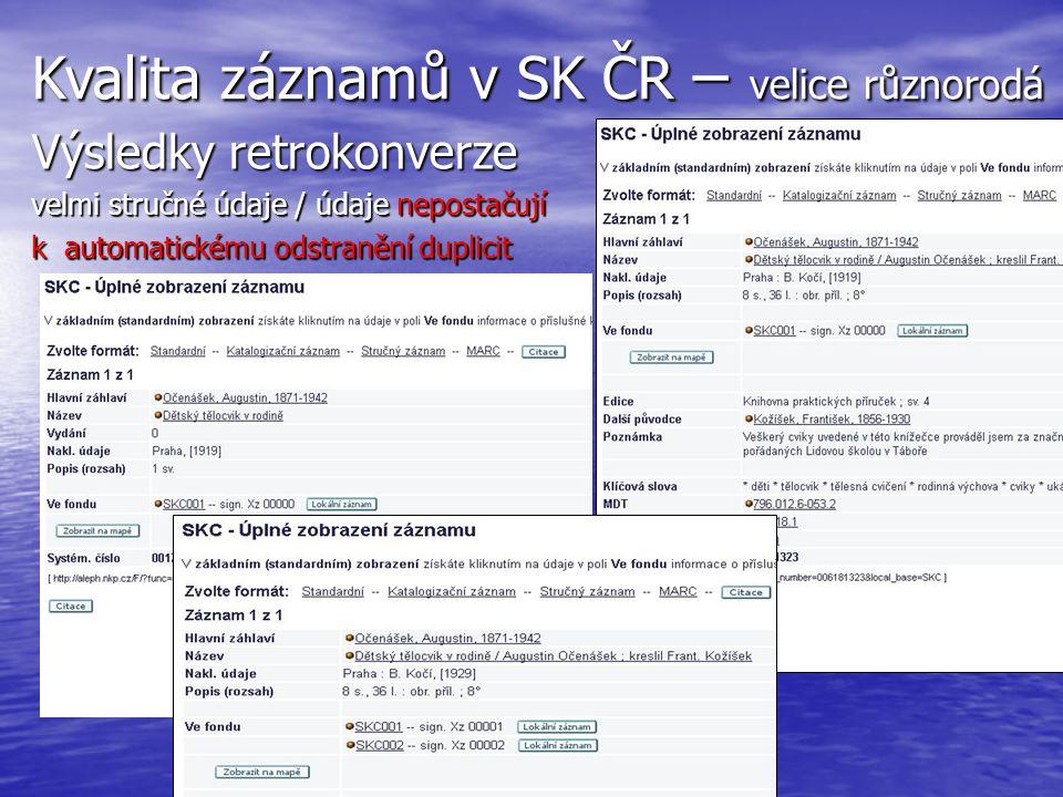 Kvalita katalogizace – velmi různorodá Nedávno vzniklé záznamy (2013/2014) Nedávno vzniklé záznamy (2013/2014) Např : Např : http://aleph.nkp.cz/F/?func=direct&doc_nu mber=005855739&local_base=SKC http://aleph.nkp.cz/F/?func=direct&doc_nu mber=005855739&local_base=SKC Kvalita záznamů již uspokojivá, ale stále vznikají duplicity …