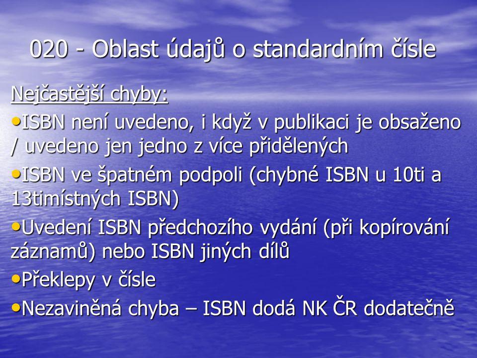 020 - Oblast údajů o standardním čísle Nejčastější chyby: ISBN není uvedeno, i když v publikaci je obsaženo / uvedeno jen jedno z více přidělených ISBN není uvedeno, i když v publikaci je obsaženo / uvedeno jen jedno z více přidělených ISBN ve špatném podpoli (chybné ISBN u 10ti a 13timístných ISBN) ISBN ve špatném podpoli (chybné ISBN u 10ti a 13timístných ISBN) Uvedení ISBN předchozího vydání (při kopírování záznamů) nebo ISBN jiných dílů Uvedení ISBN předchozího vydání (při kopírování záznamů) nebo ISBN jiných dílů Překlepy v čísle Překlepy v čísle Nezaviněná chyba – ISBN dodá NK ČR dodatečně Nezaviněná chyba – ISBN dodá NK ČR dodatečně