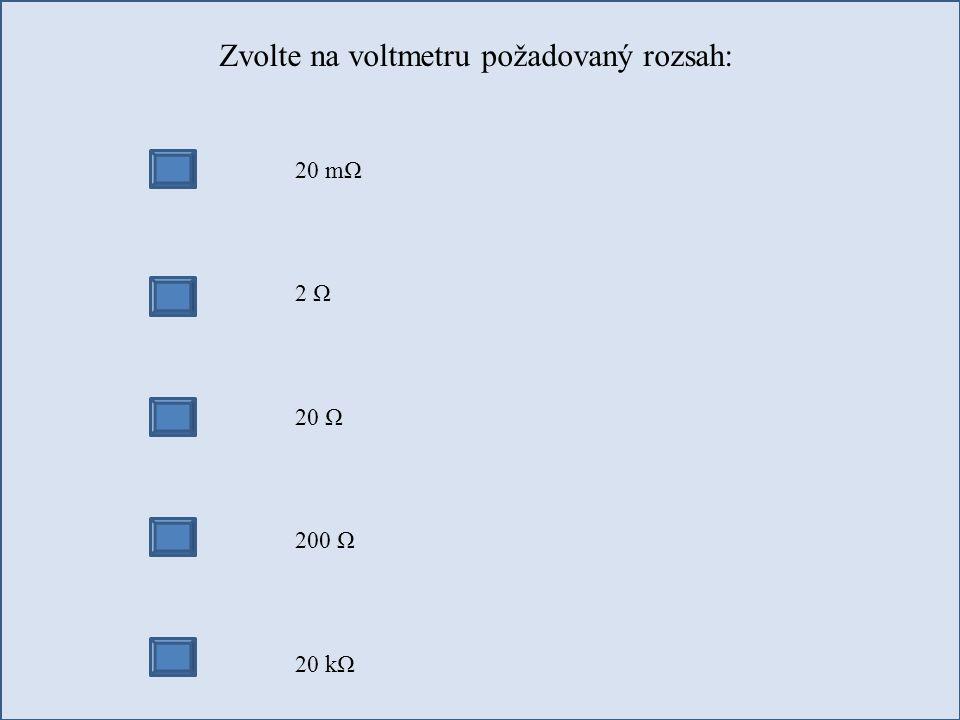 Zvolte na voltmetru požadovaný rozsah: 20 mΩ 2 Ω 20 Ω 200 Ω 20 kΩ