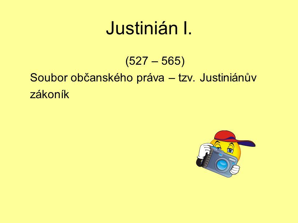 Justinián I. (527 – 565) Soubor občanského práva – tzv. Justiniánův zákoník