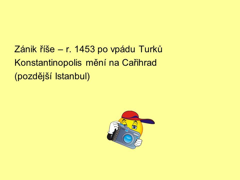 Zánik říše – r. 1453 po vpádu Turků Konstantinopolis mění na Cařihrad (pozdější Istanbul)
