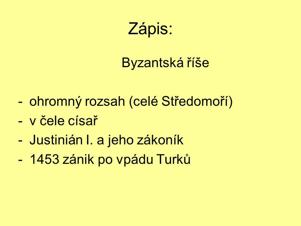 Zápis: Byzantská říše -ohromný rozsah (celé Středomoří) -v čele císař -Justinián I.