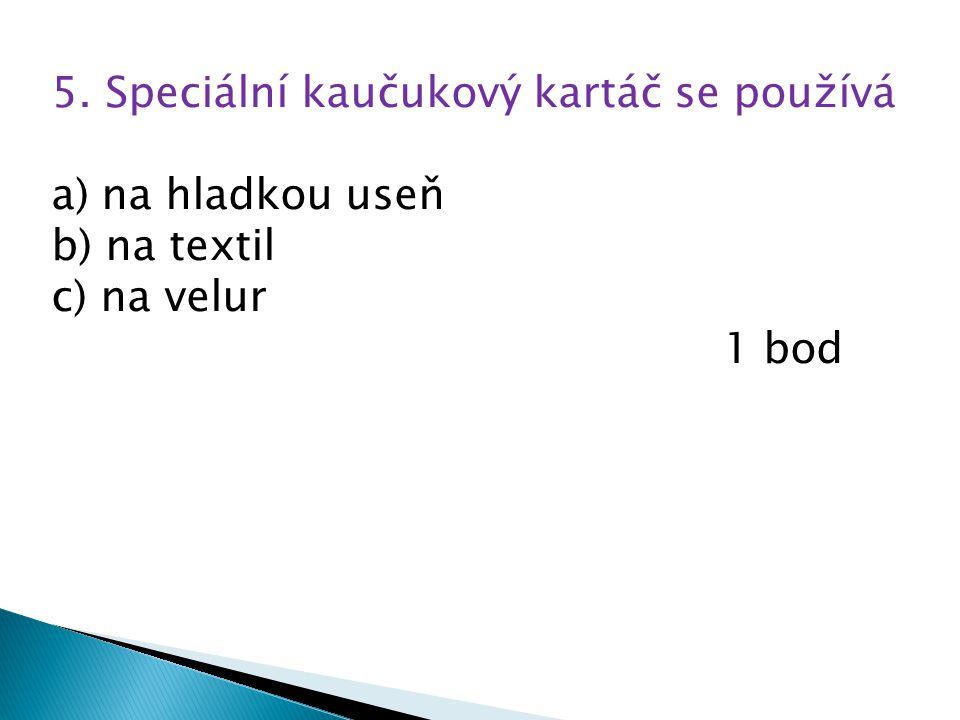 5. Speciální kaučukový kartáč se používá a) na hladkou useň b) na textil c) na velur 1 bod
