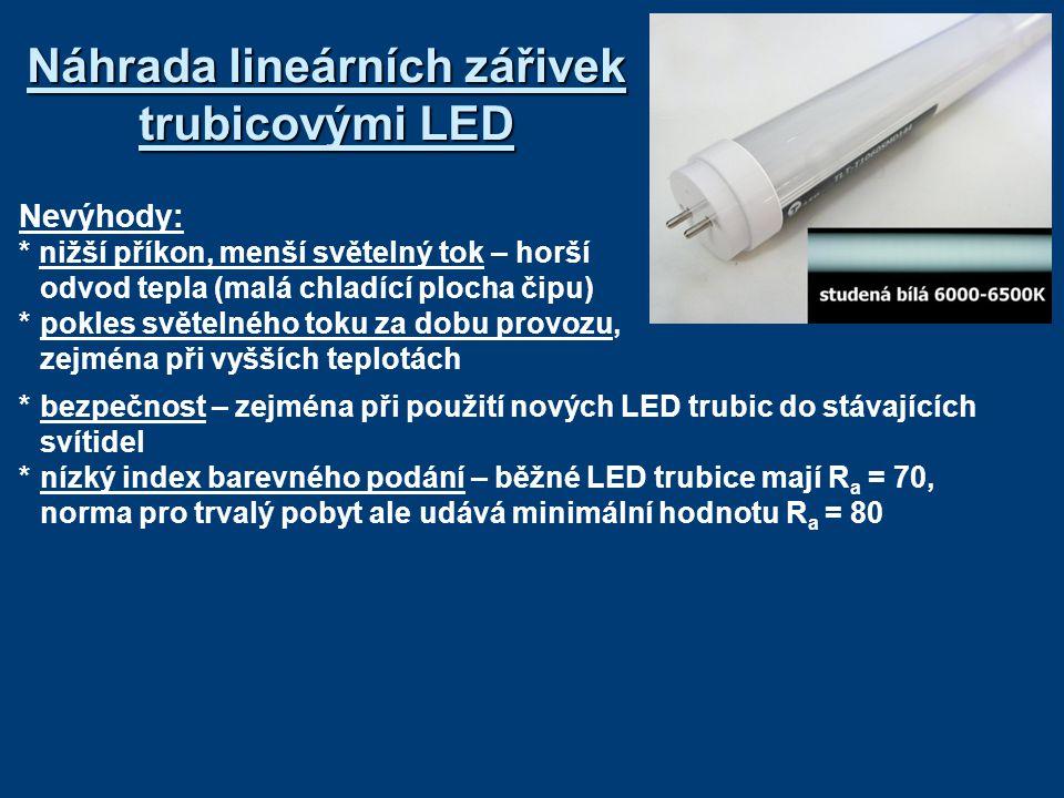 Náhrada lineárních zářivek trubicovými LED Nevýhody: * nižší příkon, menší světelný tok – horší odvod tepla (malá chladící plocha čipu) *pokles světelného toku za dobu provozu, zejména při vyšších teplotách *bezpečnost – zejména při použití nových LED trubic do stávajících svítidel *nízký index barevného podání – běžné LED trubice mají R a = 70, norma pro trvalý pobyt ale udává minimální hodnotu R a = 80