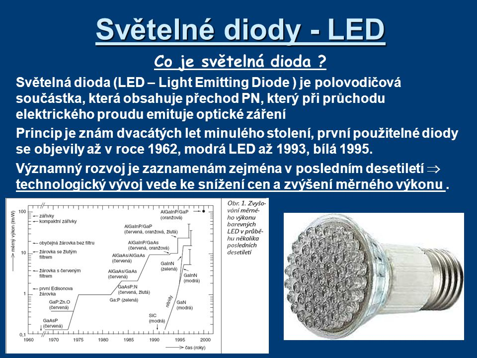 Světelné diody - LED Co je světelná dioda ? Světelná dioda (LED – Light Emitting Diode ) je polovodičová součástka, která obsahuje přechod PN, který p