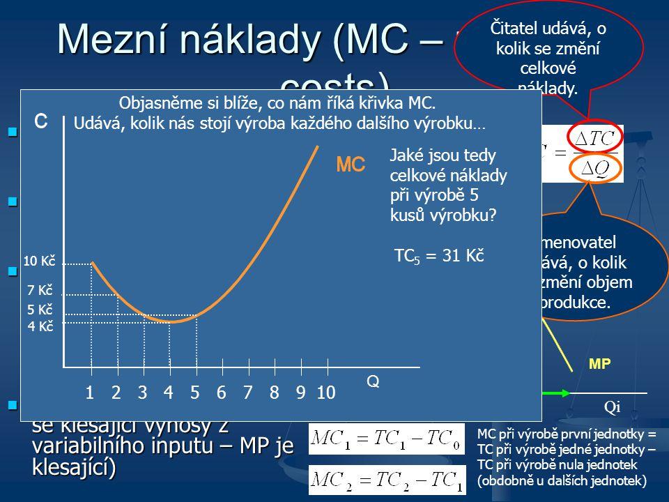 Mezní náklady (MC – marginal costs) Vyjadřují dodatečné náklady na výrobu jedné další jednotky výstupu Vyjadřují dodatečné náklady na výrobu jedné dal
