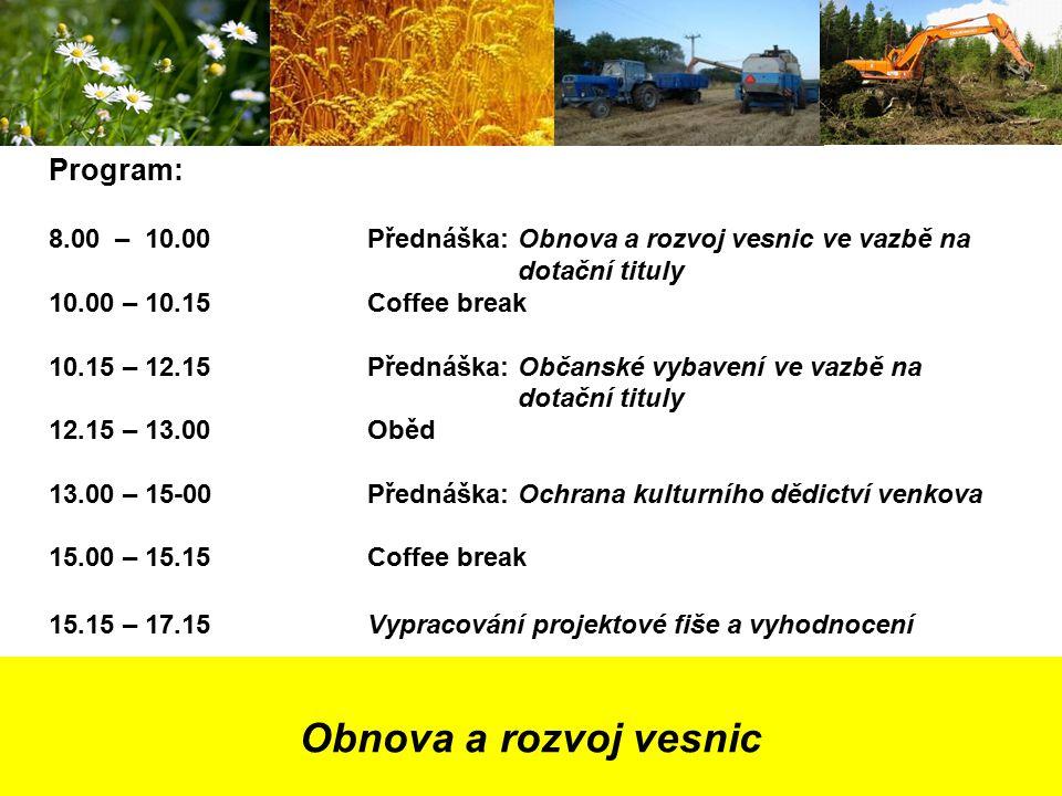 Obnova a rozvoj vesnic Program: 8.00 – 10.00Přednáška: Obnova a rozvoj vesnic ve vazbě na dotační tituly 10.00 – 10.15Coffee break 10.15 – 12.15Přednáška: Občanské vybavení ve vazbě na dotační tituly 12.15 – 13.00Oběd 13.00 – 15-00Přednáška: Ochrana kulturního dědictví venkova 15.00 – 15.15Coffee break 15.15 – 17.15Vypracování projektové fiše a vyhodnocení