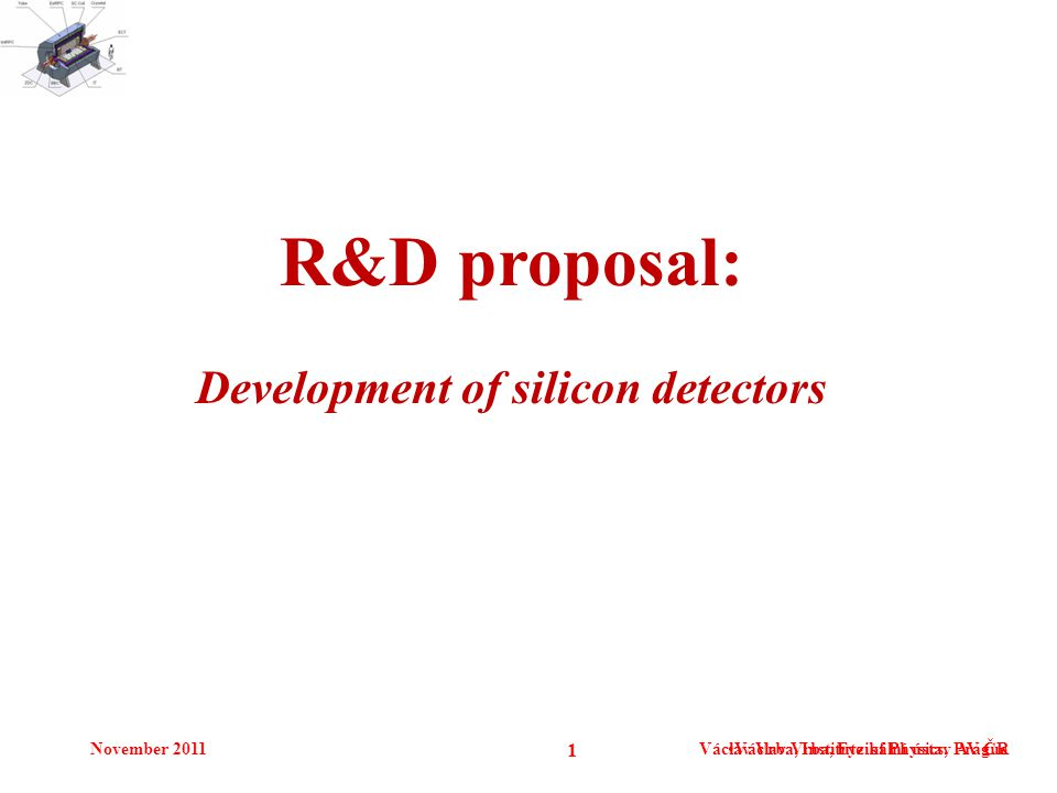 November 2011Václav Vrba, Institute of Physics, Prague 1 Václav Vrba, Fyzikální ústav AV ČR R&D proposal: Development of silicon detectors