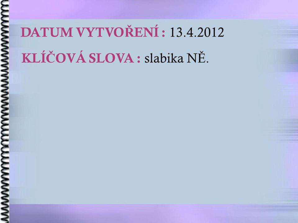 DATUM VYTVO Ř ENÍ : 13.4.2012 KLÍ Č OVÁ SLOVA : slabika N Ě.