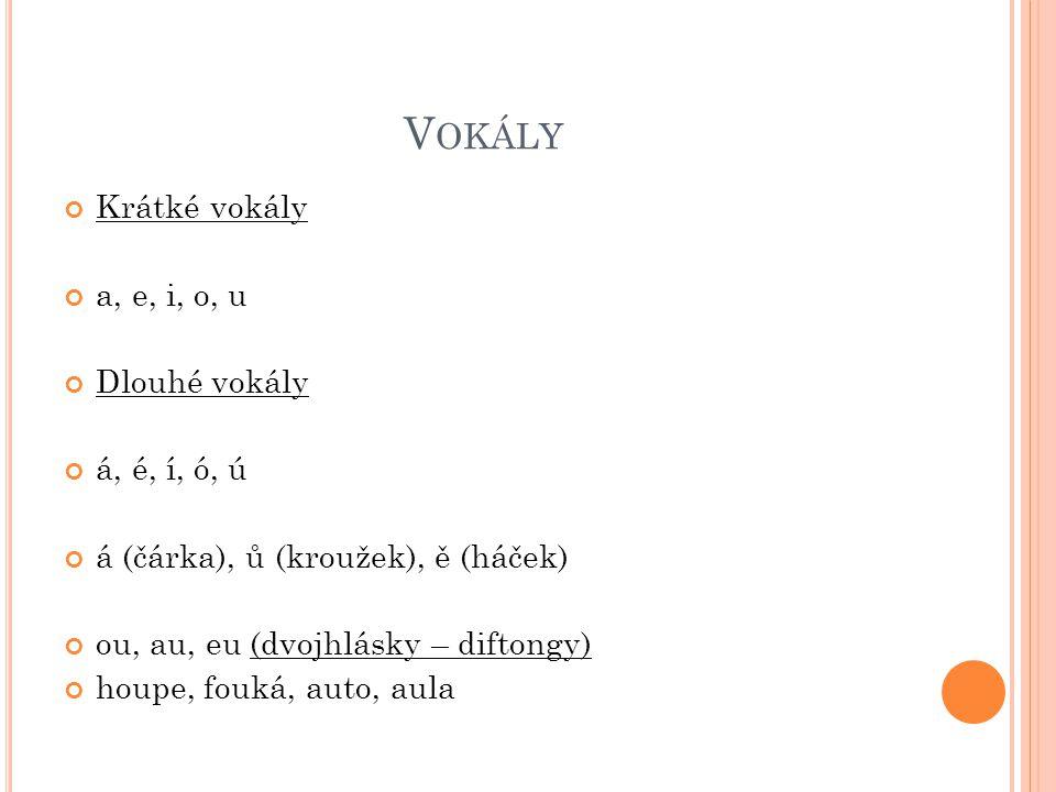 V OKÁLY Krátké vokály a, e, i, o, u Dlouhé vokály á, é, í, ó, ú á (čárka), ů (kroužek), ě (háček) ou, au, eu (dvojhlásky – diftongy) houpe, fouká, auto, aula