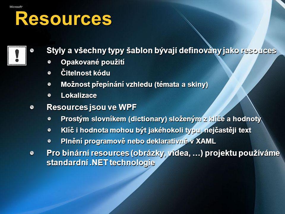 Resources Styly a všechny typy šablon bývají definovány jako resouces Opakované použití Čitelnost kódu Možnost přepínání vzhledu (témata a skiny) Lokalizace Resources jsou ve WPF Prostým slovníkem (dictionary) složeným z klíče a hodnoty Klíč i hodnota mohou být jakéhokoli typu, nejčastěji text Plnění programově nebo deklarativně v XAML Pro binární resources (obrázky, videa, …) projektu používáme standardní.NET technologie