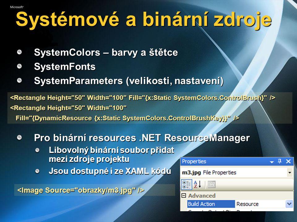 Systémové a binární zdroje SystemColors – barvy a štětce SystemFonts SystemParameters (velikosti, nastavení) Pro binární resources.NET ResourceManager Libovolný binární soubor přidat mezi zdroje projektu Jsou dostupné i ze XAML kódu <Rectangle Height= 50 Width= 100 Fill= {DynamicResource {x:Static SystemColors.ControlBrushKey}} /> Fill= {DynamicResource {x:Static SystemColors.ControlBrushKey}} />