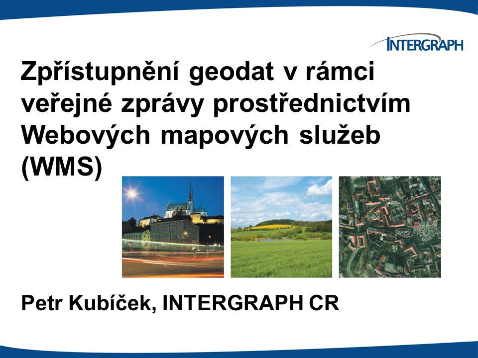 Zpřístupnění geodat v rámci veřejné zprávy prostřednictvím Webových mapových služeb (WMS) Petr Kubíček, INTERGRAPH CR
