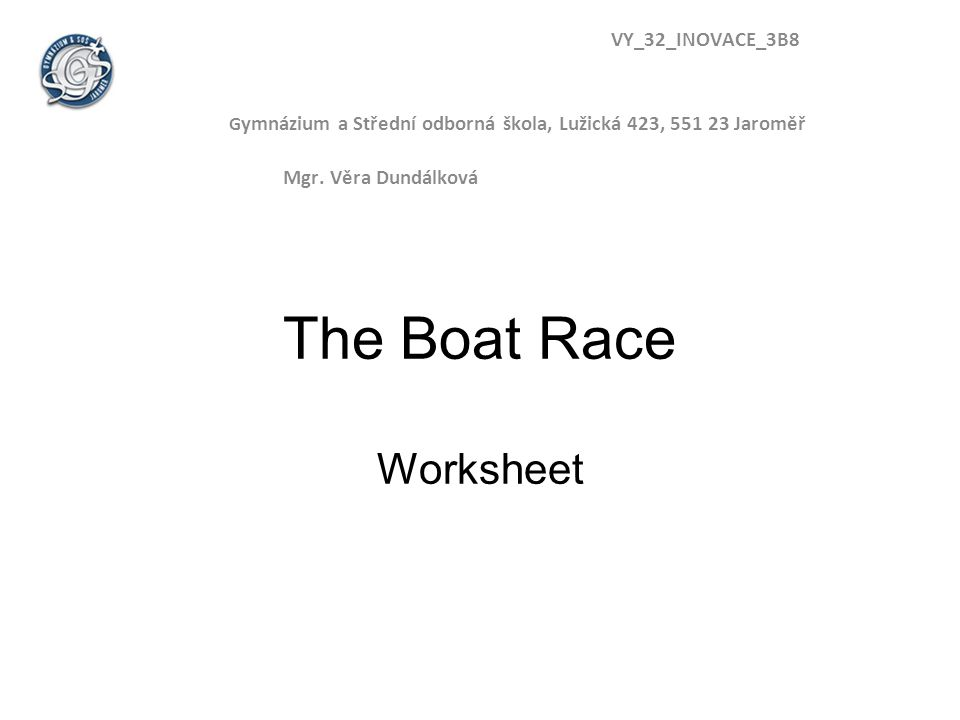 The Boat Race Worksheet VY_32_INOVACE_3B8 G ymnázium a Střední odborná škola, Lužická 423, 551 23 Jaroměř Mgr.