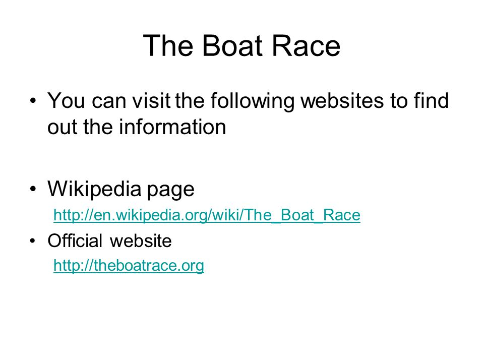 The Boat Race You can visit the following websites to find out the information Wikipedia page http://en.wikipedia.org/wiki/The_Boat_Race Official website http://theboatrace.org