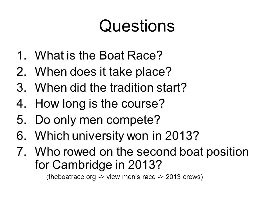 Questions 1.What is the Boat Race? 2.When does it take place? 3.When did the tradition start? 4.How long is the course? 5.Do only men compete? 6.Which