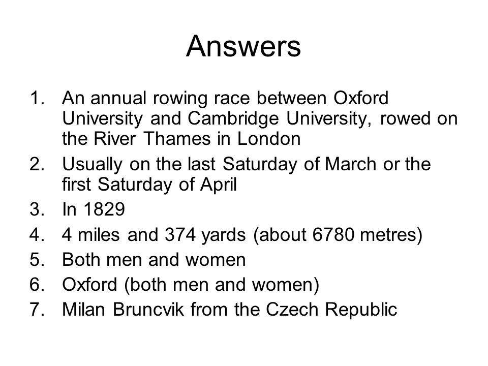 Answers 1.An annual rowing race between Oxford University and Cambridge University, rowed on the River Thames in London 2.Usually on the last Saturday of March or the first Saturday of April 3.In 1829 4.4 miles and 374 yards (about 6780 metres) 5.Both men and women 6.Oxford (both men and women) 7.Milan Bruncvik from the Czech Republic