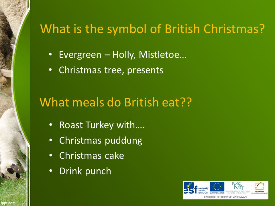 What is the symbol of British Christmas? Evergreen – Holly, Mistletoe… Christmas tree, presents What meals do British eat?? Roast Turkey with…. Christ