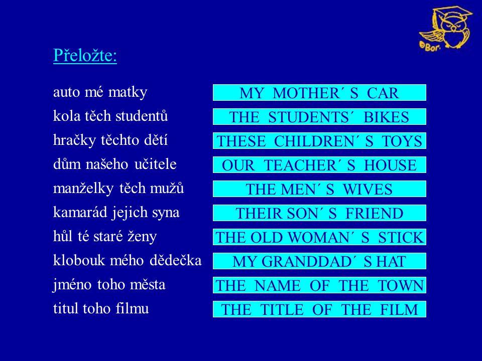 Přeložte: auto mé matky kola těch studentů hračky těchto dětí dům našeho učitele manželky těch mužů kamarád jejich syna hůl té staré ženy klobouk mého dědečka jméno toho města titul toho filmu MY MOTHER´ S CAR THE STUDENTS´ BIKES THESE CHILDREN´ S TOYS OUR TEACHER´ S HOUSE THE MEN´ S WIVES THEIR SON´ S FRIEND THE OLD WOMAN´ S STICK MY GRANDDAD´ S HAT THE NAME OF THE TOWN THE TITLE OF THE FILM