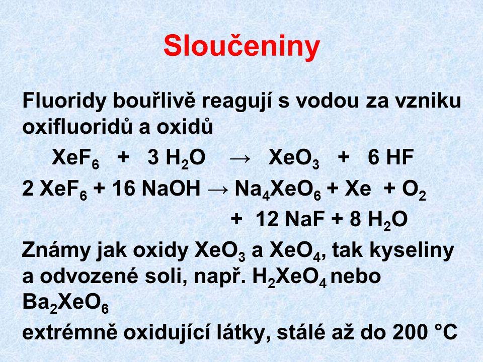 Sloučeniny Fluoridy bouřlivě reagují s vodou za vzniku oxifluoridů a oxidů XeF 6 + 3 H 2 O → XeO 3 + 6 HF 2 XeF 6 + 16 NaOH → Na 4 XeO 6 + Xe + O 2 +