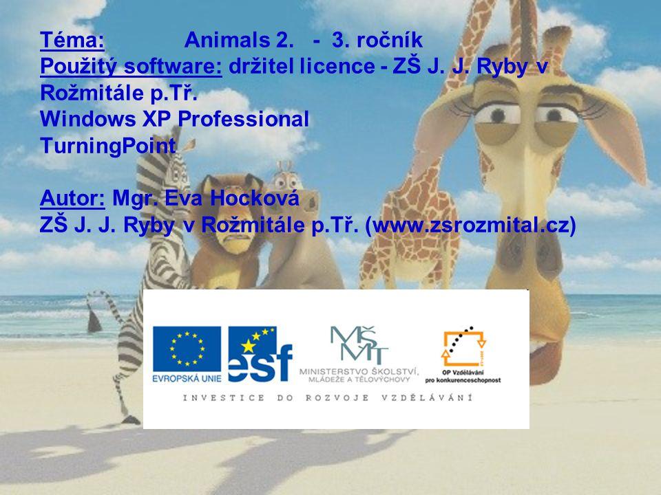 Téma: Animals 2. - 3. ročník Použitý software: držitel licence - ZŠ J. J. Ryby v Rožmitále p.Tř. Windows XP Professional TurningPoint Autor: Mgr. Eva