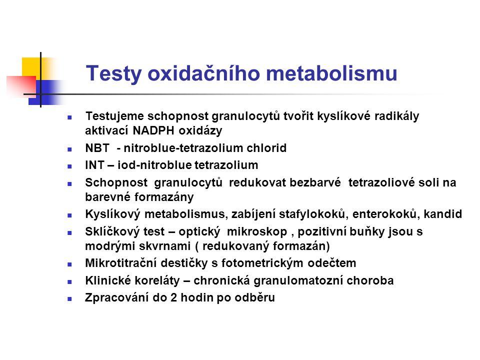Testy oxidačního metabolismu Testujeme schopnost granulocytů tvořit kyslíkové radikály aktivací NADPH oxidázy NBT - nitroblue-tetrazolium chlorid INT – iod-nitroblue tetrazolium Schopnost granulocytů redukovat bezbarvé tetrazoliové soli na barevné formazány Kyslíkový metabolismus, zabíjení stafylokoků, enterokoků, kandid Sklíčkový test – optický mikroskop, pozitivní buňky jsou s modrými skvrnami ( redukovaný formazán) Mikrotitrační destičky s fotometrickým odečtem Klinické koreláty – chronická granulomatozní choroba Zpracování do 2 hodin po odběru