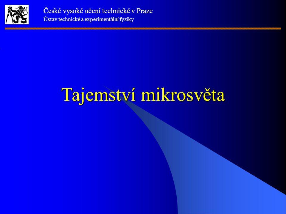 Tajemství mikrosvěta České vysoké učení technické v Praze Ústav technické a experimentální fyziky