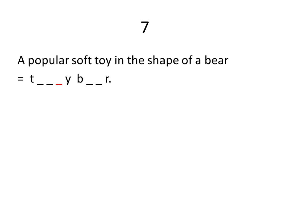 7 A popular soft toy in the shape of a bear = t _ _ _ y b _ _ r.
