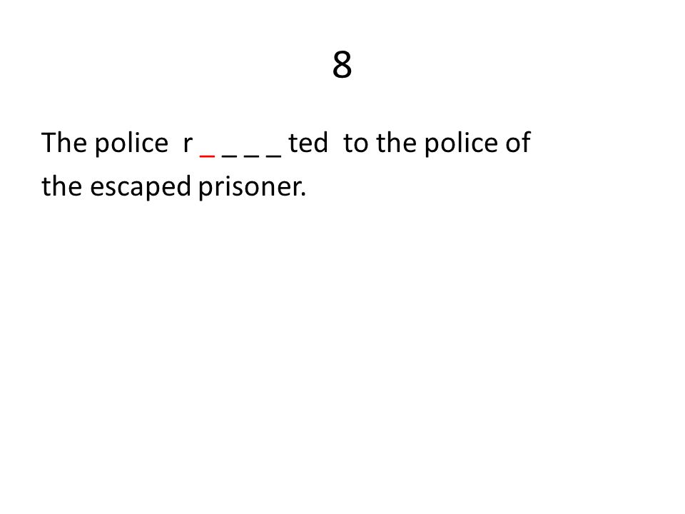 8 The police r _ _ _ _ ted to the police of the escaped prisoner.