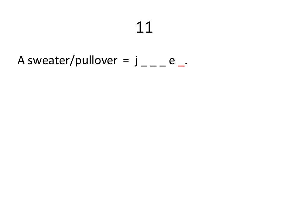 11 A sweater/pullover = j _ _ _ e _.