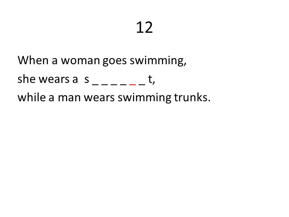 12 When a woman goes swimming, she wears a s _ _ _ _ _ _ t, while a man wears swimming trunks.
