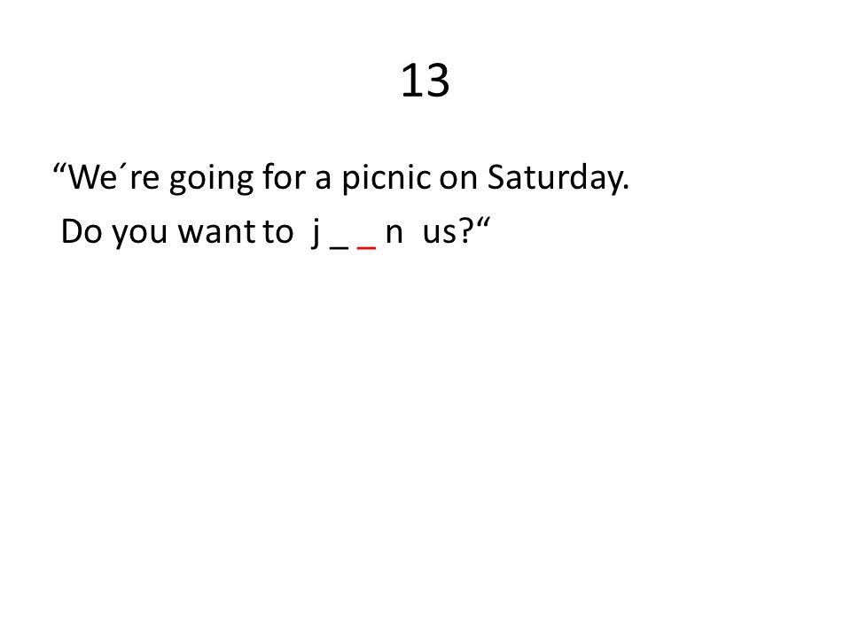 13 We´re going for a picnic on Saturday. Do you want to j _ _ n us?