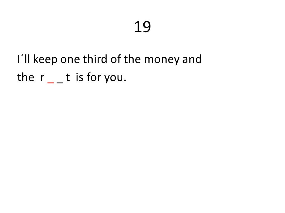 19 I´ll keep one third of the money and the r _ _ t is for you.
