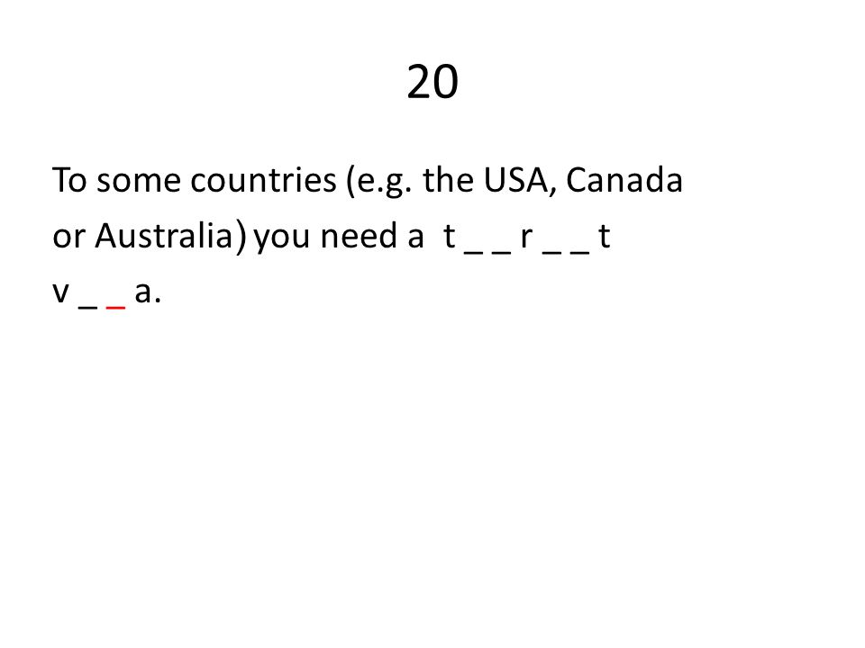 20 To some countries (e.g. the USA, Canada or Australia ) you need a t _ _ r _ _ t v _ _ a.