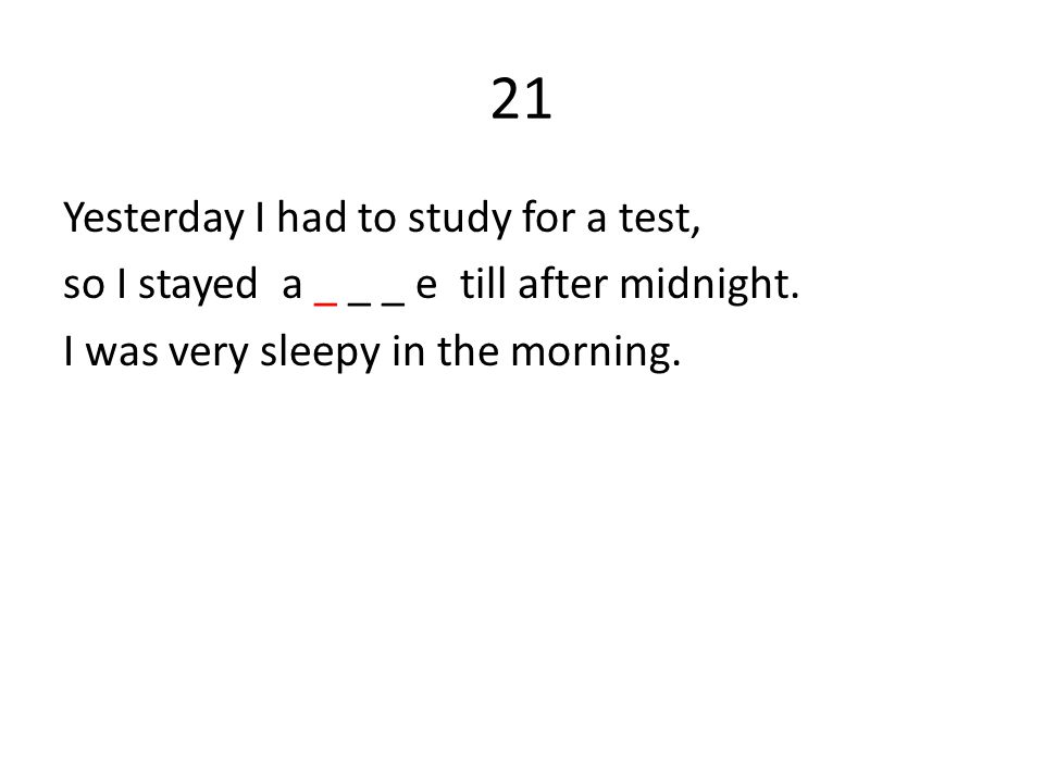21 Yesterday I had to study for a test, so I stayed a _ _ _ e till after midnight. I was very sleepy in the morning.
