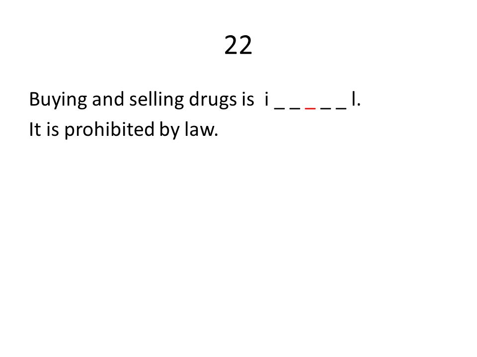 22 Buying and selling drugs is i _ _ _ _ _ l. It is prohibited by law.