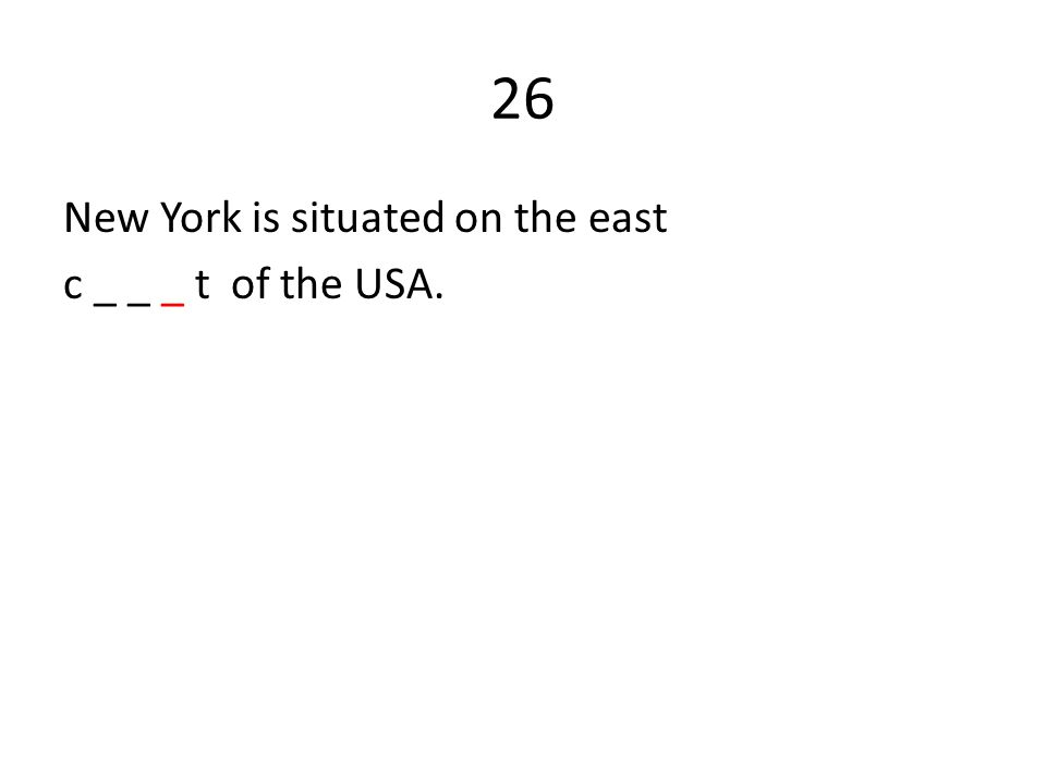 26 New York is situated on the east c _ _ _ t of the USA.