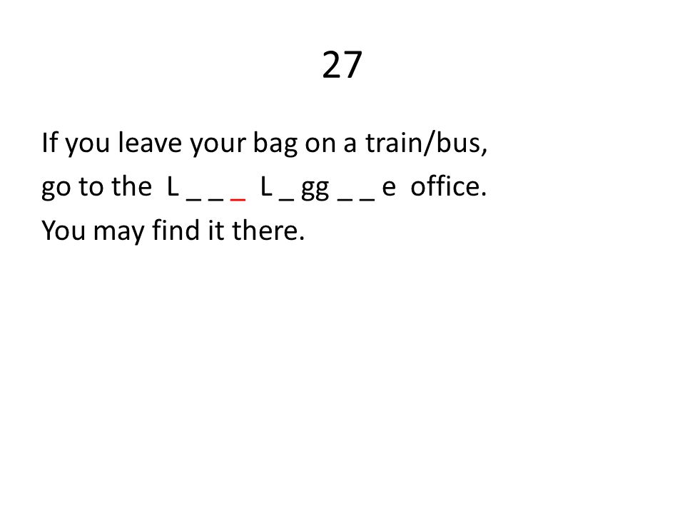 27 If you leave your bag on a train/bus, go to the L _ _ _ L _ gg _ _ e office. You may find it there.