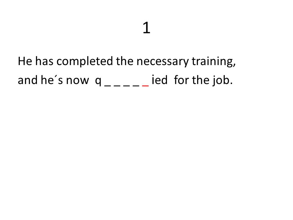 1 He has completed the necessary training, and he´s now q _ _ _ _ _ i ed for the job.