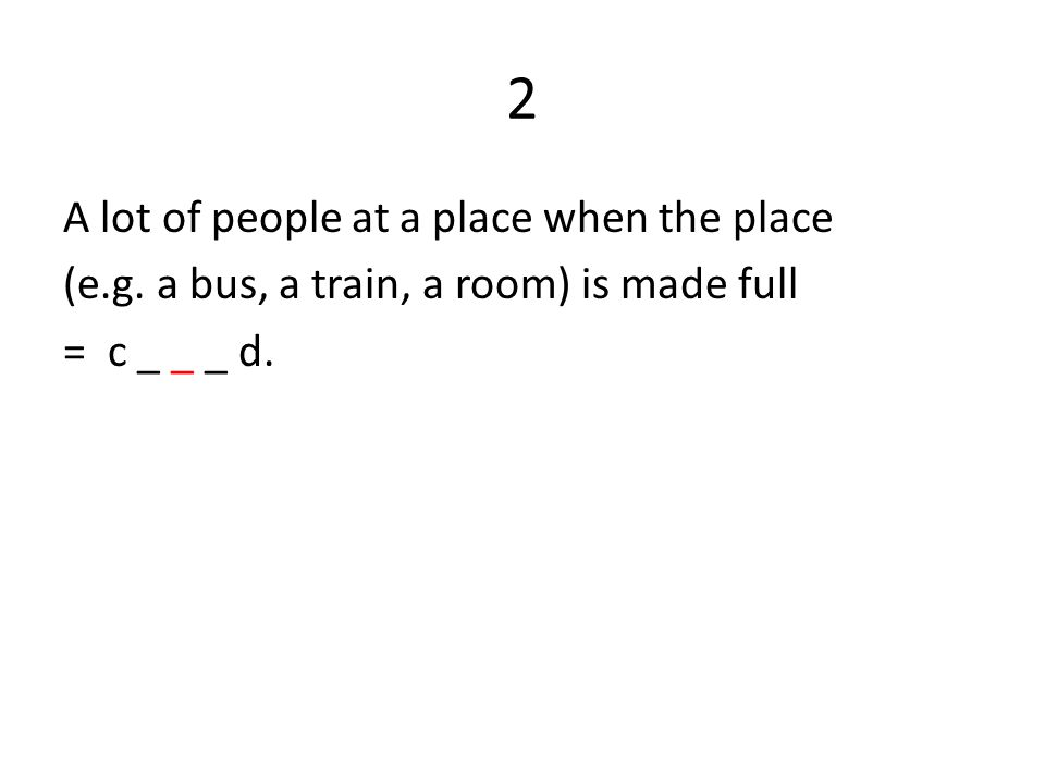 2 A lot of people at a place when the place (e.g. a bus, a train, a room) is made full = c _ _ _ d.